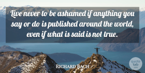 Richard Bach Quote About Life, Around The World, Said: Live Never To Be Ashamed...