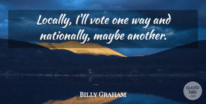 Billy Graham Quote About undefined: Locally Ill Vote One Way...