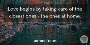 Home Quotes, Mother Teresa Quote About Love, Marriage, Home: Love Begins By Taking Care...