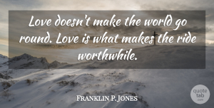Franklin P. Jones Quote About Love, Ride: Love Doesnt Make The World...