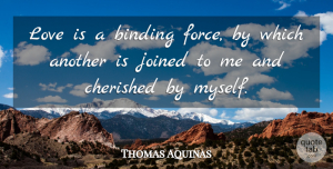 Thomas Aquinas Quote About Love Is, Force, Binding: Love Is A Binding Force...