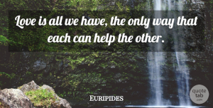 Euripides Quote About Love, Helping Others, Way: Love Is All We Have...