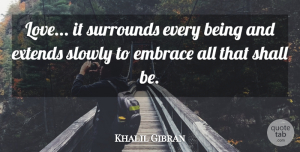Love Quotes, Khalil Gibran Quote About Love, Spiritual, Embrace: Love It Surrounds Every Being...