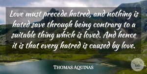 Thomas Aquinas Quote About Hatred, Hated, Suitable: Love Must Precede Hatred And...