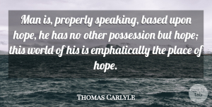 Thomas Carlyle Quote About Hope, Men, World: Man Is Properly Speaking Based...