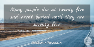 Motivational Quotes, Benjamin Franklin Quote About Inspirational, Motivational, Death: Many People Die At Twenty...