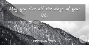 Jonathan Swift Quote About Inspirational, Life, Birthday: May You Live All The...