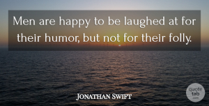 Jonathan Swift Quote About Humor, Men, Laughing: Men Are Happy To Be...