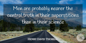 Truth Quotes, Henry David Thoreau Quote About Central, Men, Nearer, Science, Truth: Men Are Probably Nearer The...