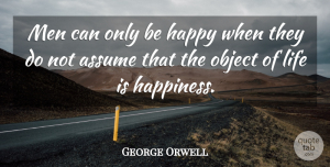 George Orwell Quote About Life, Happiness, Happy: Men Can Only Be Happy...