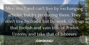 John Ruskin Quote About Giving Up, Men, Literature: Men Dont And Cant Live...