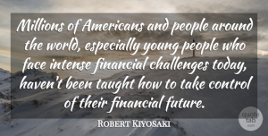 Control Quotes, Robert Kiyosaki Quote About Control, Face, Financial, Future, Intense: Millions Of Americans And People...