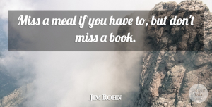 Jim Rohn Quote About Inspirational, Missing You, Book: Miss A Meal If You...
