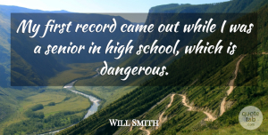 Will Smith Quote About Came, High, Record, Senior: My First Record Came Out...
