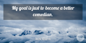 Ron White Quote About Goal, Comedian: My Goal Is Just To...