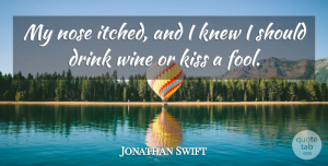 Jonathan Swift Quote About Wine, Kissing, Noses: My Nose Itched And I...