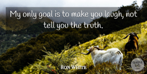 Ron White Quote About Laughing, Goal, Make You Laugh: My Only Goal Is To...
