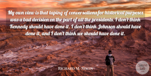 Richard M. Nixon Quote About Thinking, Views, Should Have: My Own View Is That...