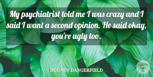 Rodney Dangerfield Quote About Funny, Beauty, Crazy: My Psychiatrist Told Me I...
