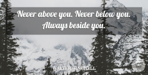 Walter Winchell Quote About Beside You: Never Above You Never Below...