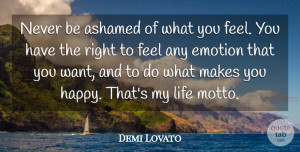 Demi Lovato Quote About Life, Want, Emotion: Never Be Ashamed Of What...