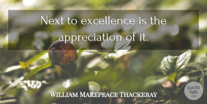 Appreciation Quotes, William Makepeace Thackeray Quote About Appreciation, Excellence, Next: Next To Excellence Is The...