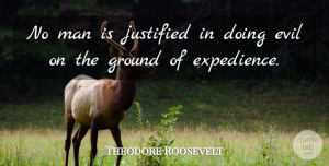 Theodore Roosevelt Quote About Life, Men, Evil: No Man Is Justified In...