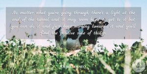 Demi Lovato Quote About Positive, Tunnels, Light: No Matter What Youre Going...
