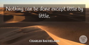 Perseverance Quotes, Charles Baudelaire Quote About Perseverance, Done, Literature: Nothing Can Be Done Except...
