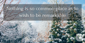 Oliver Wendell Holmes Quote About Funny Inspirational, Wish, Common: Nothing Is So Common Place...