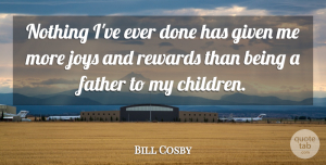 Children Quotes, Bill Cosby Quote About Family, Fathers Day, Children: Nothing Ive Ever Done Has...