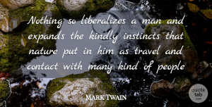 Travel Quotes, Mark Twain Quote About Contact, Instincts, Kindly, Man, Nature: Nothing So Liberalizes A Man...