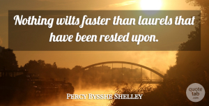 Percy Bysshe Shelley Quote About Action, Laurels, Faster: Nothing Wilts Faster Than Laurels...