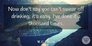 W. C. Fields Quote About Drinking, Alcohol, Done: Now Dont Say You Cant...