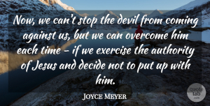 Against Quotes, Joyce Meyer Quote About Against, Authority, Coming, Decide, Jesus: Now We Cant Stop The...