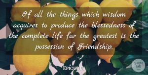 Wisdom Quotes, Epicurus Quote About Acquires, Complete, Far, Greatest, Greek Philosopher: Of All The Things Which...