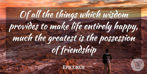 Wisdom Quotes, Epicurus Quote About Entirely, Friendship, Greatest, Life, Possession: Of All The Things Which...