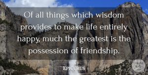Wisdom Quotes, Epicurus Quote About Entirely, Greatest, Greek Philosopher, Life, Possession: Of All Things Which Wisdom...