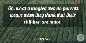 Ogden Nash Quote About Children, Tangled, Weave: Oh What A Tangled Web...
