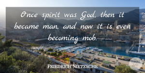 Becoming Quotes, Friedrich Nietzsche Quote About God, Men, Becoming: Once Spirit Was God Then...