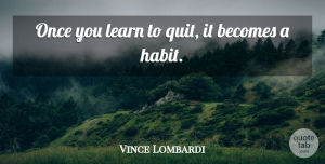 Vince Lombardi Quote About Inspirational, Motivational, Sports: Once You Learn To Quit...