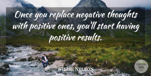 Willie Nelson Quote About Life, Positive, Anger: Once You Replace Negative Thoughts...