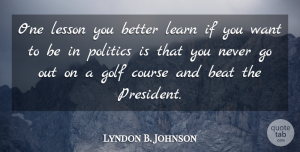 Lyndon B. Johnson Quote About Golf, President, Lessons: One Lesson You Better Learn...