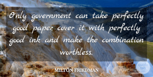 Milton Friedman Quote About Government, Ink And Paper, Perfectly Good: Only Government Can Take Perfectly...
