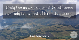 Leo Buscaglia Quote About Inspirational, Life, Strength: Only The Weak Are Cruel...