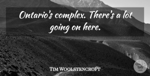 Tim Woolstencroft Quote About undefined: Ontarios Complex Theres A Lot...