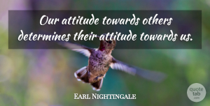 Earl Nightingale Quote About Inspirational, Positive, Determination: Our Attitude Towards Others Determines...