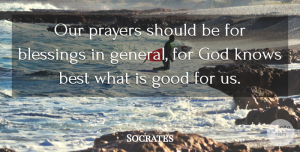 Socrates Quote About Prayer, Blessing, Should: Our Prayers Should Be For...
