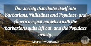 Matthew Arnold Quote About America, Barbarians, Our Society: Our Society Distributes Itself Into...