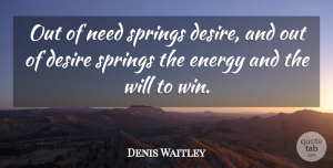 Denis Waitley Quote About Spring, Winning, Desire: Out Of Need Springs Desire...